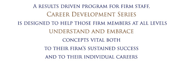 A results driven program for firm staff, Career Development Series is designed to help those below manager level understand and embrace concepts vital both to their firm's sustained success and to their individual careers